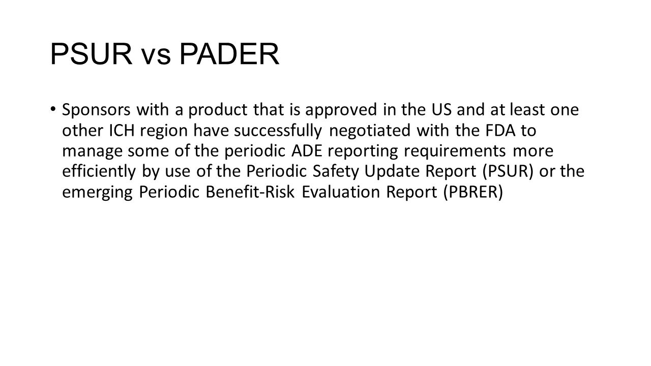 PSUR vs PADER Sponsors with a product that is approved in the US and at least one other ICH region have successfully negotiated with the FDA to manage