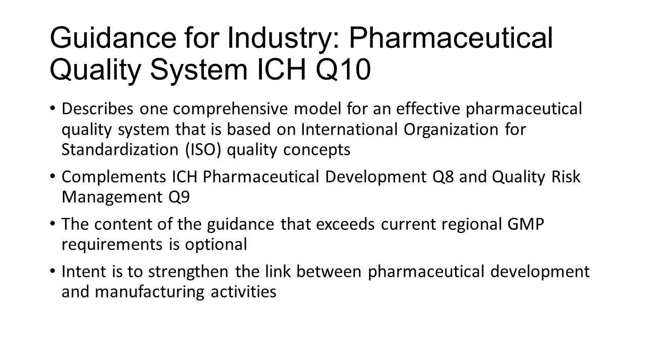 Guidance for Industry: Pharmaceutical Quality System ICH Q10 Describes one comprehensive model for an effective pharmaceutical quality system that is