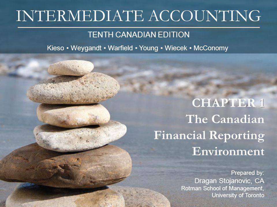TENTH CANADIAN EDITION INTERMEDIATE ACCOUNTING Prepared by: Dragan Stojanovic, CA Rotman School of Management, University of Toronto 1 CHAPTER 1 The C