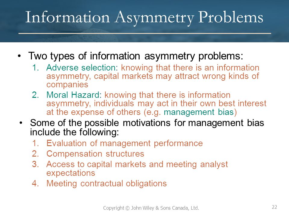 22 Copyright © John Wiley & Sons Canada, Ltd. Information Asymmetry Problems Two types of information asymmetry problems: 1.Adverse selection: knowing