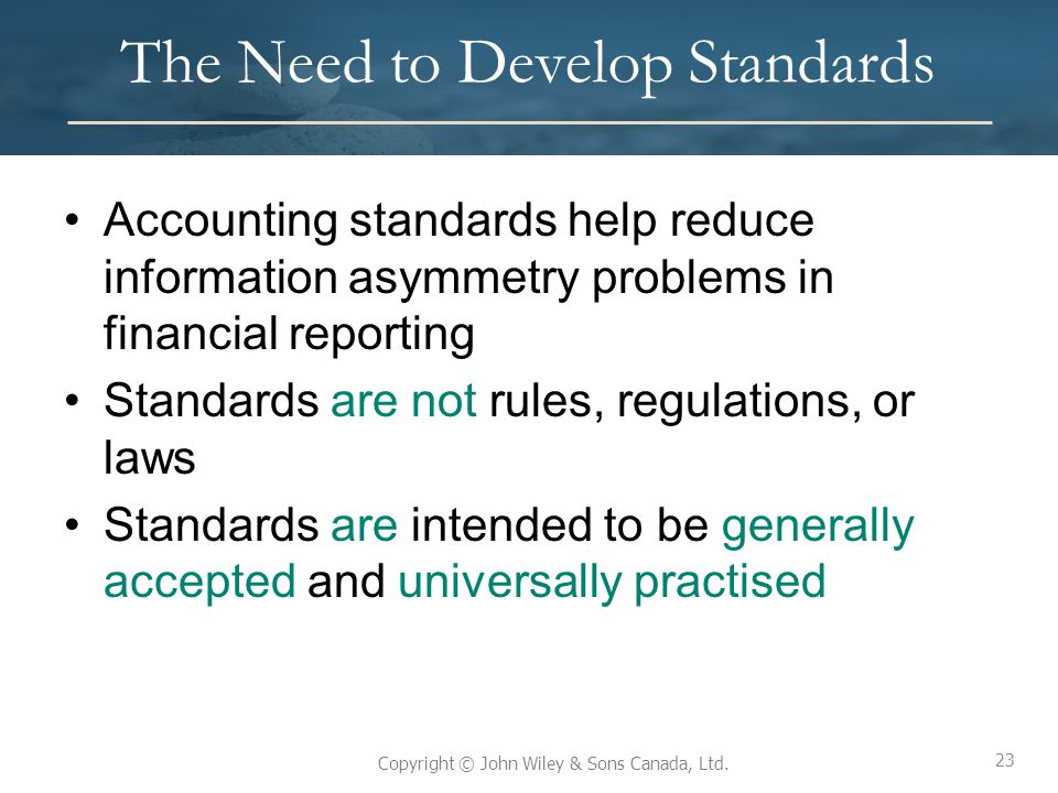 23 Copyright © John Wiley & Sons Canada, Ltd. The Need to Develop Standards Accounting standards help reduce information asymmetry problems in financi