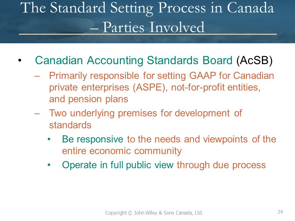 24 Copyright © John Wiley & Sons Canada, Ltd. The Standard Setting Process in Canada – Parties Involved Canadian Accounting Standards Board (AcSB) –Pr