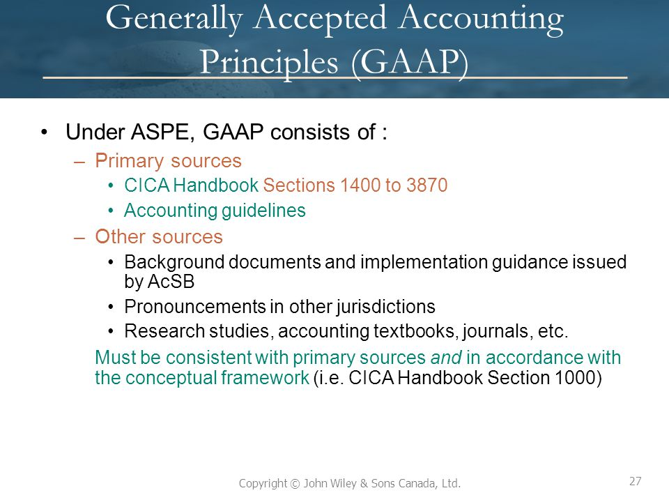 27 Copyright © John Wiley & Sons Canada, Ltd. Generally Accepted Accounting Principles (GAAP) Under ASPE, GAAP consists of : –Primary sources CICA Han