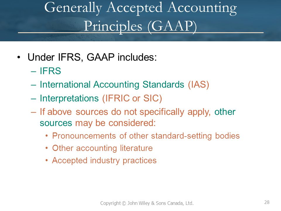 28 Copyright © John Wiley & Sons Canada, Ltd. Generally Accepted Accounting Principles (GAAP) Under IFRS, GAAP includes: –IFRS –International Accounti