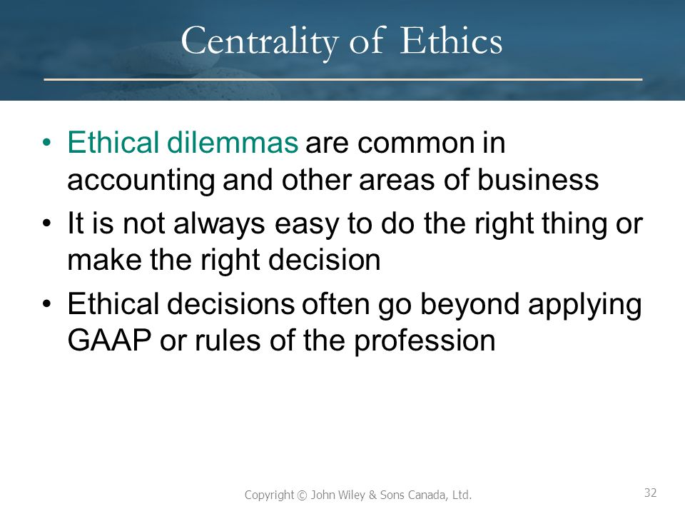 32 Copyright © John Wiley & Sons Canada, Ltd. Centrality of Ethics Ethical dilemmas are common in accounting and other areas of business It is not alw