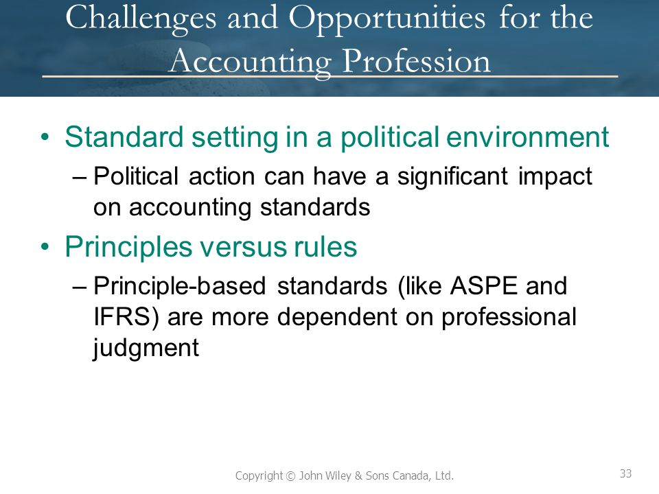 33 Copyright © John Wiley & Sons Canada, Ltd. Challenges and Opportunities for the Accounting Profession Standard setting in a political environment –