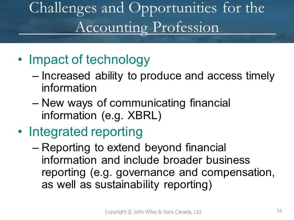 34 Copyright © John Wiley & Sons Canada, Ltd. Challenges and Opportunities for the Accounting Profession Impact of technology –Increased ability to pr