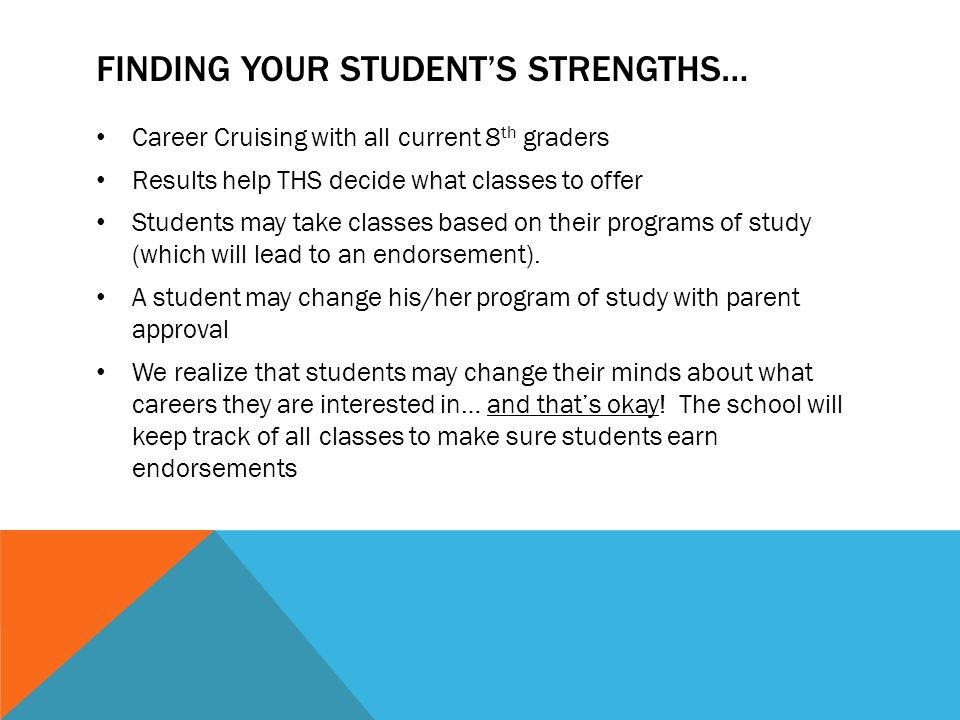 FINDING YOUR STUDENT'S STRENGTHS… Career Cruising with all current 8 th graders Results help THS decide what classes to offer Students may take classes based on their programs of study (which will lead to an endorsement).