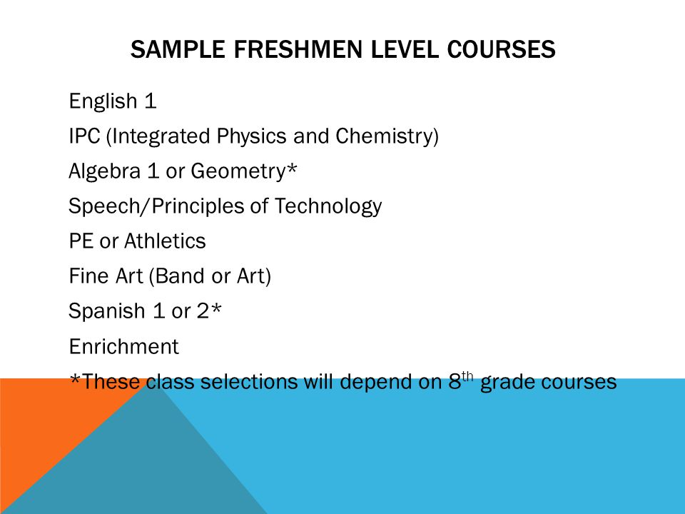 SAMPLE FRESHMEN LEVEL COURSES English 1 IPC (Integrated Physics and Chemistry) Algebra 1 or Geometry* Speech/Principles of Technology PE or Athletics Fine Art (Band or Art) Spanish 1 or 2* Enrichment *These class selections will depend on 8 th grade courses