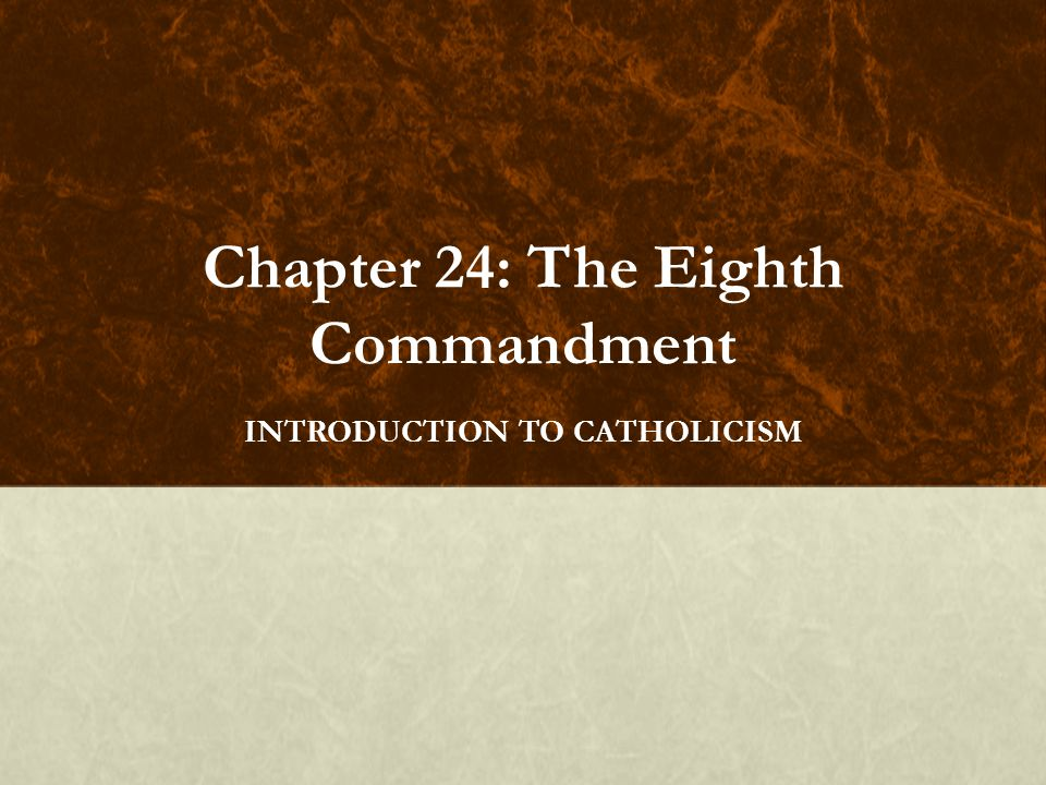 Chapter 24: The Eighth Commandment INTRODUCTION TO CATHOLICISM