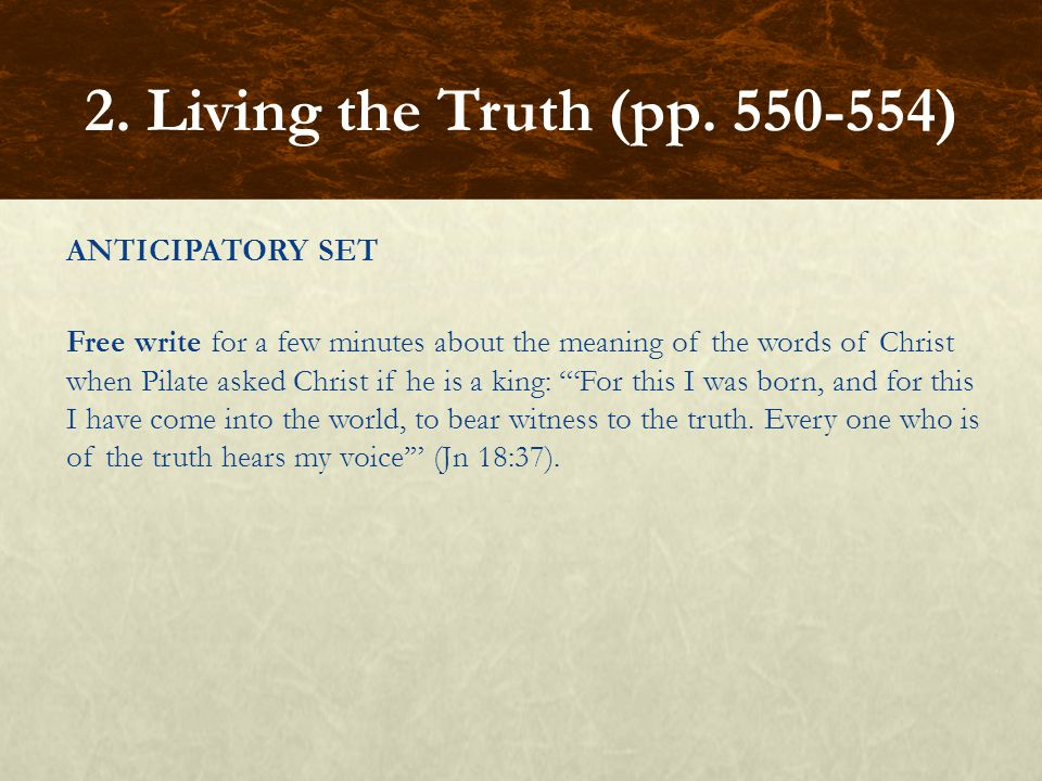 ANTICIPATORY SET Free write for a few minutes about the meaning of the words of Christ when Pilate asked Christ if he is a king: 'For this I was born, and for this I have come into the world, to bear witness to the truth.