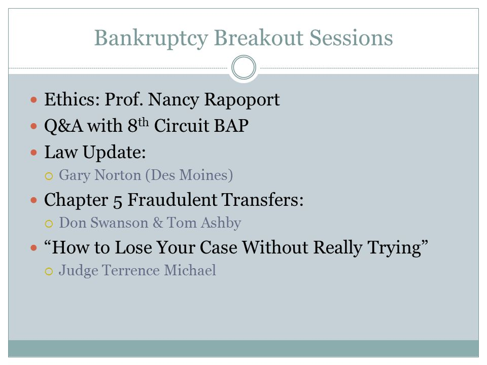 Bankruptcy Breakout Sessions Ethics: Prof. Nancy Rapoport Q&A with 8 th Circuit BAP Law Update:  Gary Norton (Des Moines) Chapter 5 Fraudulent Transf