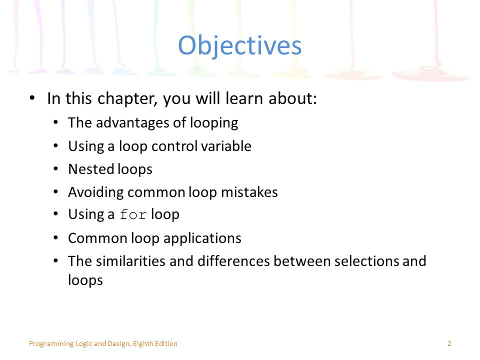 Objectives In this chapter, you will learn about: The advantages of looping Using a loop control variable Nested loops Avoiding common loop mistakes Using a for loop Common loop applications The similarities and differences between selections and loops 2Programming Logic and Design, Eighth Edition