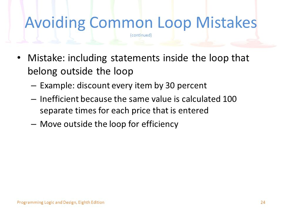 Avoiding Common Loop Mistakes (continued) 24Programming Logic and Design, Eighth Edition Mistake: including statements inside the loop that belong outside the loop – Example: discount every item by 30 percent – Inefficient because the same value is calculated 100 separate times for each price that is entered – Move outside the loop for efficiency