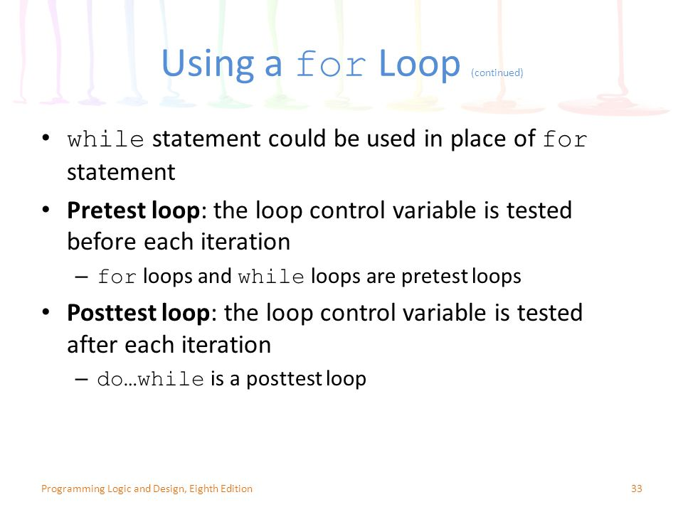 Using a for Loop (continued) 33Programming Logic and Design, Eighth Edition while statement could be used in place of for statement Pretest loop: the loop control variable is tested before each iteration – for loops and while loops are pretest loops Posttest loop: the loop control variable is tested after each iteration – do…while is a posttest loop