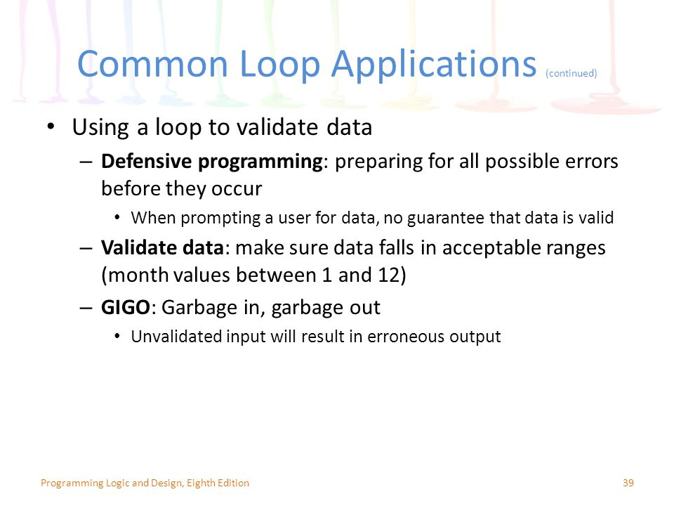 Common Loop Applications (continued) 39Programming Logic and Design, Eighth Edition Using a loop to validate data – Defensive programming: preparing for all possible errors before they occur When prompting a user for data, no guarantee that data is valid – Validate data: make sure data falls in acceptable ranges (month values between 1 and 12) – GIGO: Garbage in, garbage out Unvalidated input will result in erroneous output