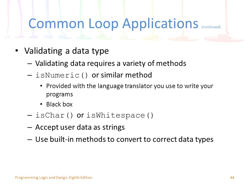 Common Loop Applications (continued) 44Programming Logic and Design, Eighth Edition Validating a data type – Validating data requires a variety of methods – isNumeric() or similar method Provided with the language translator you use to write your programs Black box – isChar() or isWhitespace() – Accept user data as strings – Use built-in methods to convert to correct data types