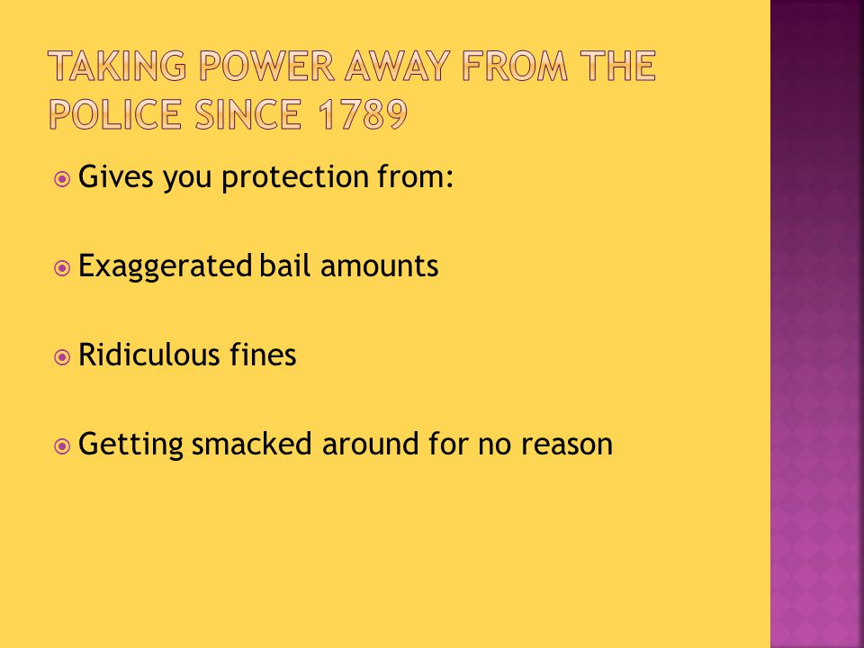  Gives you protection from:  Exaggerated bail amounts  Ridiculous fines  Getting smacked around for no reason