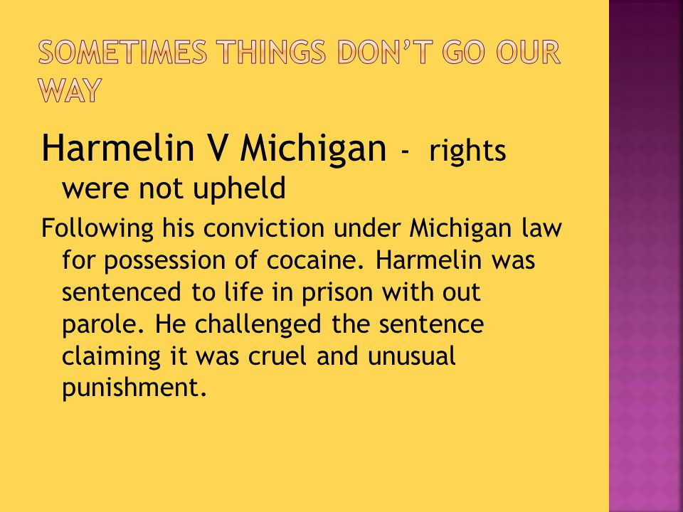 Harmelin V Michigan - rights were not upheld Following his conviction under Michigan law for possession of cocaine.