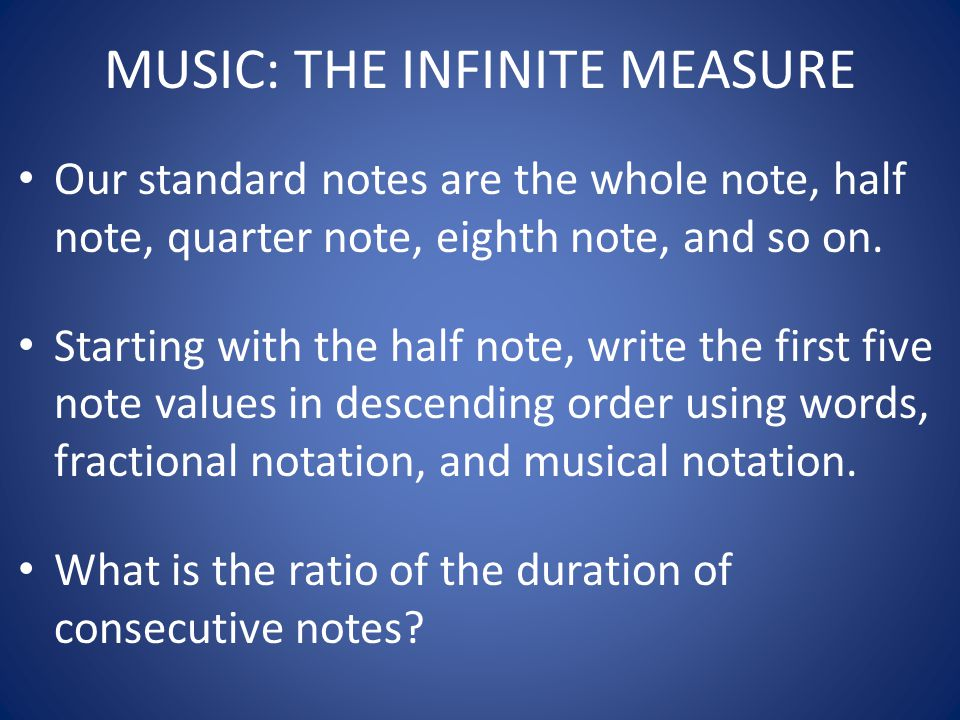 MUSIC: THE INFINITE MEASURE Our standard notes are the whole note, half note, quarter note, eighth note, and so on. Starting with the half note, write