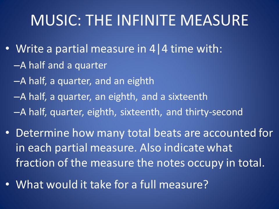 MUSIC: THE INFINITE MEASURE Write a partial measure in 4|4 time with: – A half and a quarter – A half, a quarter, and an eighth – A half, a quarter, a