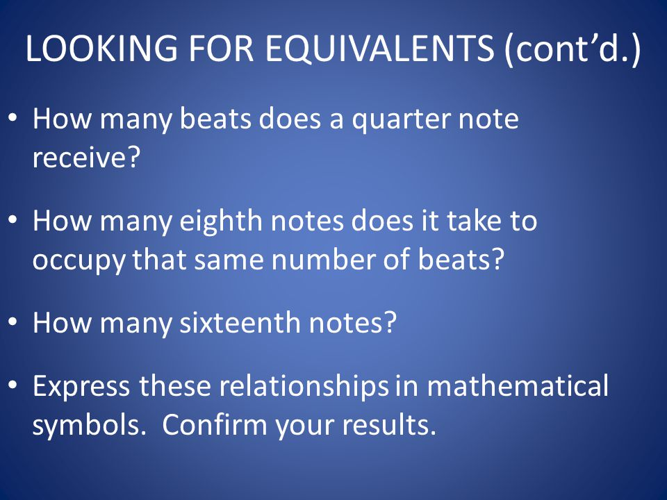 LOOKING FOR EQUIVALENTS (cont'd.) How many beats does a quarter note receive? How many eighth notes does it take to occupy that same number of beats?