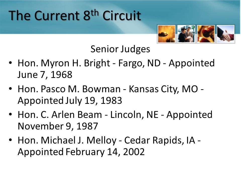 The Current 8 th Circuit Senior Judges Hon. Myron H. Bright - Fargo, ND - Appointed June 7, 1968 Hon. Pasco M. Bowman - Kansas City, MO - Appointed Ju