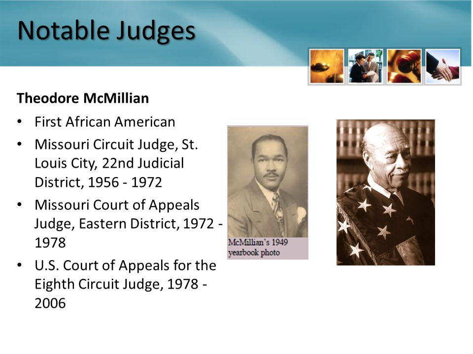Notable Judges Theodore McMillian First African American Missouri Circuit Judge, St. Louis City, 22nd Judicial District, 1956 - 1972 Missouri Court of
