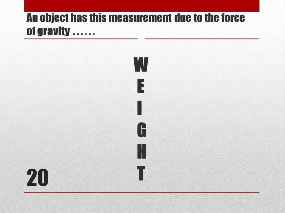 20 An object has this measurement due to the force of gravity...... W E I G H T