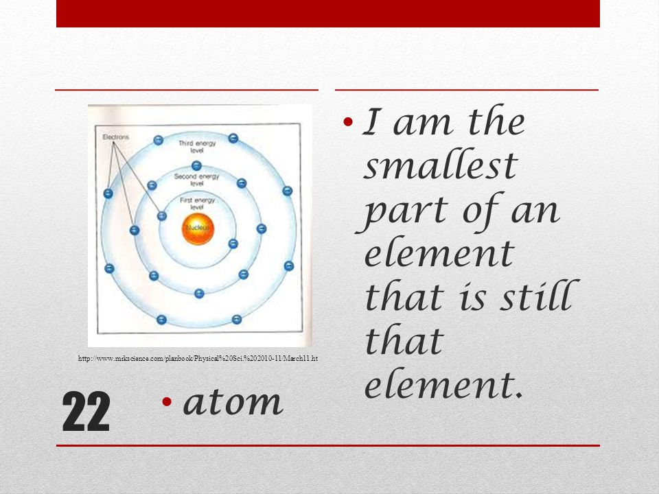 22 I am the smallest part of an element that is still that element.