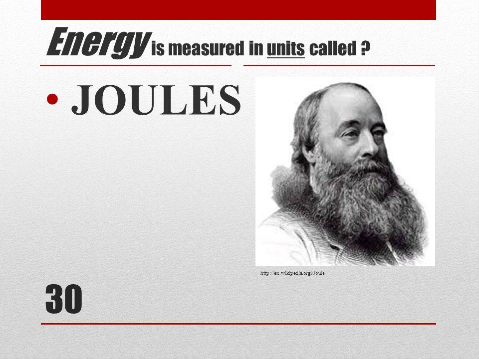 30 JOULES Energy is measured in units called ? http://en.wikipedia.orgi/Joule