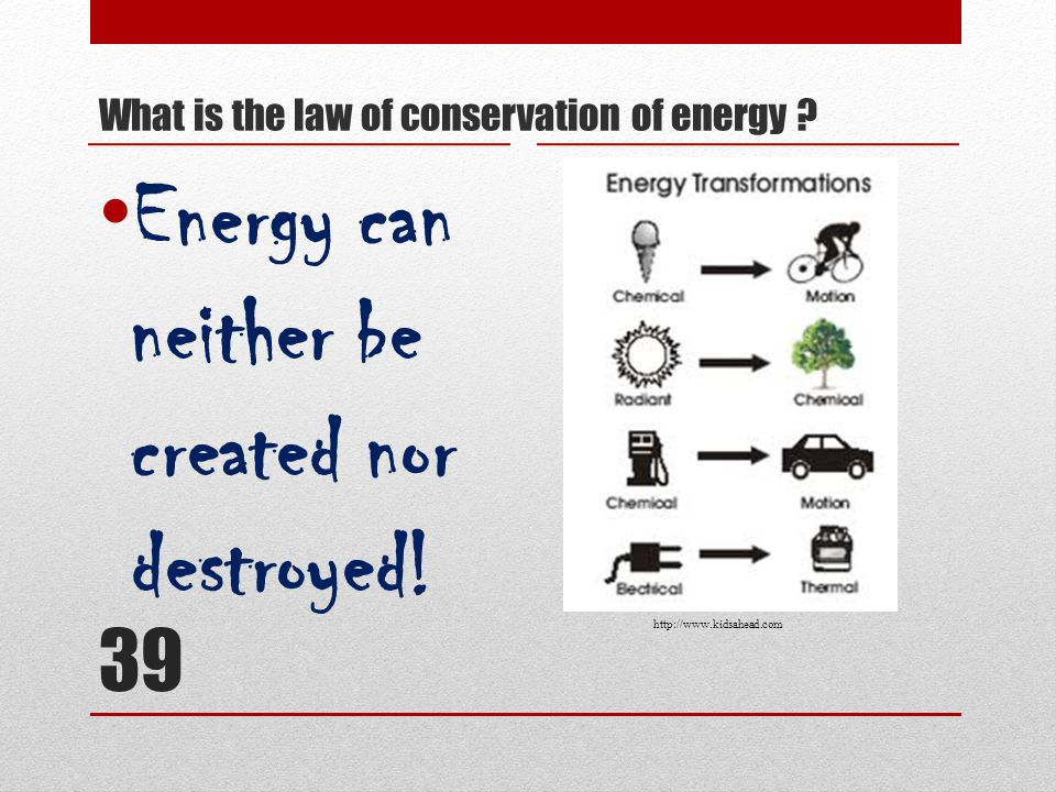 39 Energy can neither be created nor destroyed. What is the law of conservation of energy .