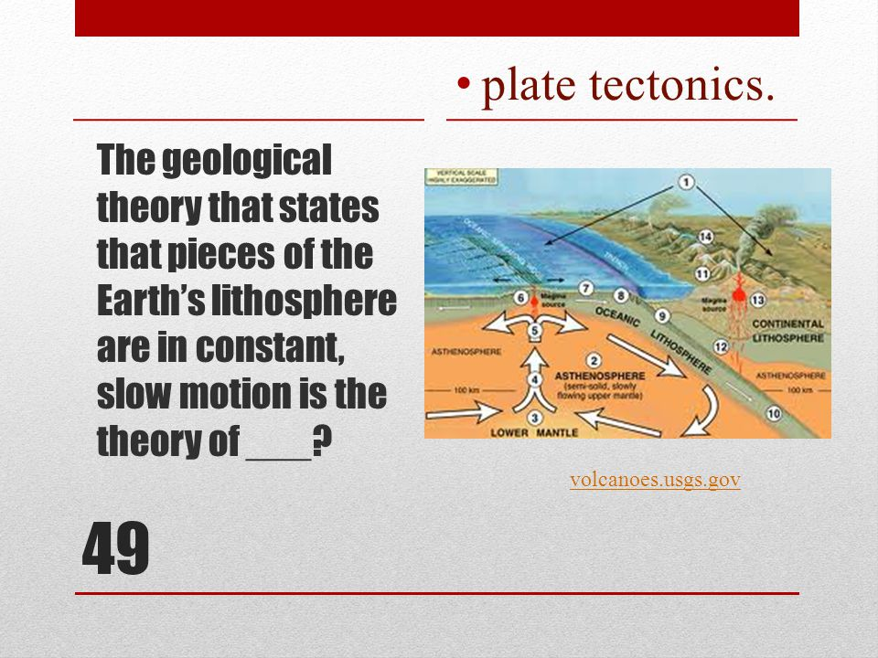 49 The geological theory that states that pieces of the Earth's lithosphere are in constant, slow motion is the theory of ___.