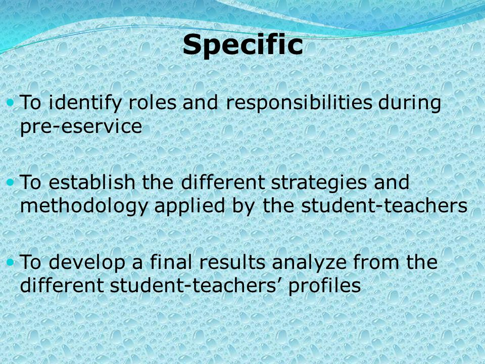 Specific To identify roles and responsibilities during pre-eservice To establish the different strategies and methodology applied by the student-teachers To develop a final results analyze from the different student-teachers' profiles