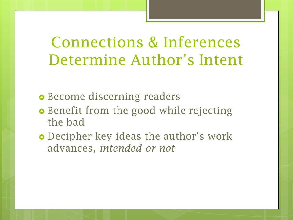 Connections & Inferences Determine Author's Intent  Become discerning readers  Benefit from the good while rejecting the bad  Decipher key ideas the author's work advances, intended or not