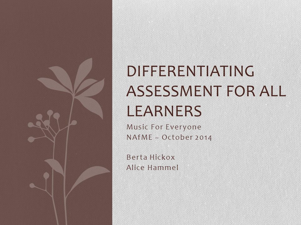 Music For Everyone NAfME – October 2014 Berta Hickox Alice Hammel DIFFERENTIATING ASSESSMENT FOR ALL LEARNERS