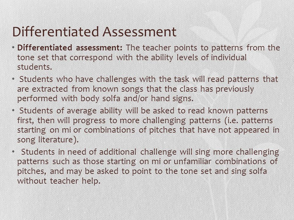 Differentiated Assessment Differentiated assessment: The teacher points to patterns from the tone set that correspond with the ability levels of individual students.