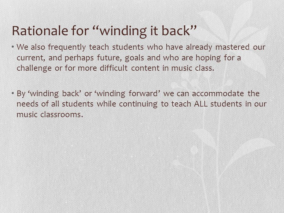 Rationale for winding it back We also frequently teach students who have already mastered our current, and perhaps future, goals and who are hoping for a challenge or for more difficult content in music class.
