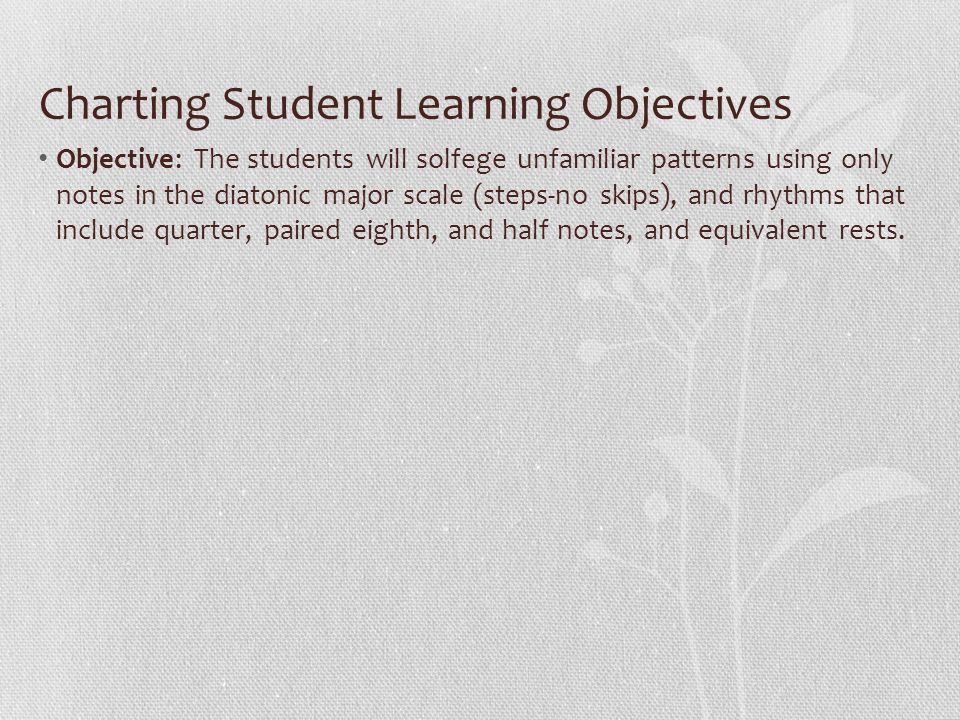 Charting Student Learning Objectives Objective: The students will solfege unfamiliar patterns using only notes in the diatonic major scale (steps-no skips), and rhythms that include quarter, paired eighth, and half notes, and equivalent rests.