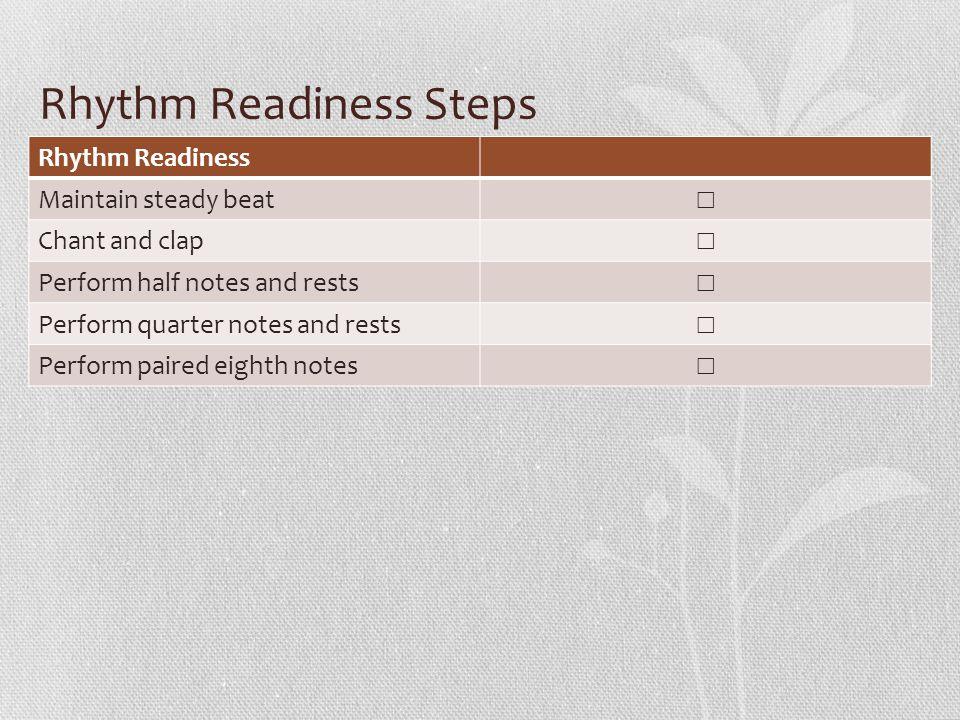 Rhythm Readiness Steps Rhythm Readiness Maintain steady beat ☐ Chant and clap ☐ Perform half notes and rests ☐ Perform quarter notes and rests ☐ Perfo