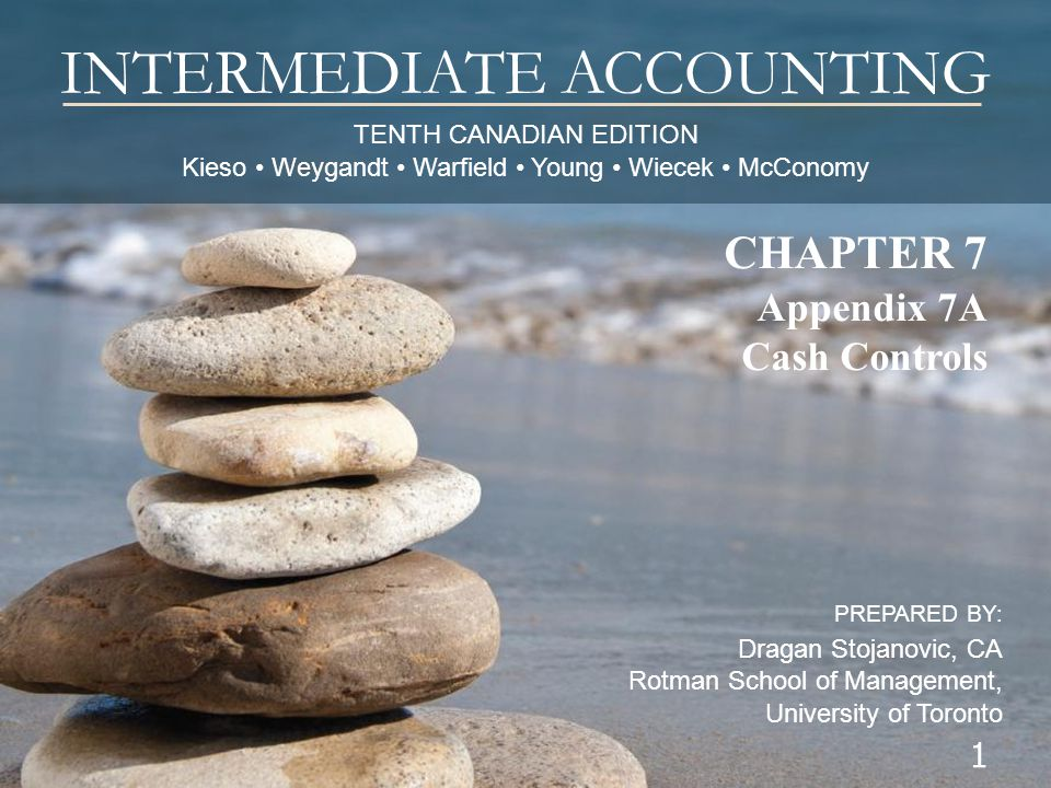 TENTH CANADIAN EDITION Kieso Weygandt Warfield Young Wiecek McConomy INTERMEDIATE ACCOUNTING PREPARED BY: Dragan Stojanovic, CA Rotman School of Management, University of Toronto 1 CHAPTER 7 Appendix 7A Cash Controls