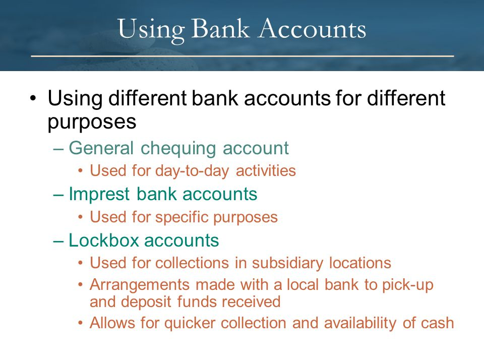Using Bank Accounts Using different bank accounts for different purposes –General chequing account Used for day-to-day activities –Imprest bank accounts Used for specific purposes –Lockbox accounts Used for collections in subsidiary locations Arrangements made with a local bank to pick-up and deposit funds received Allows for quicker collection and availability of cash