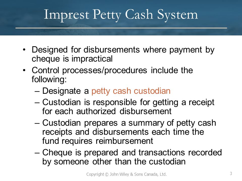 3 Copyright © John Wiley & Sons Canada, Ltd. Imprest Petty Cash System Designed for disbursements where payment by cheque is impractical Control proce