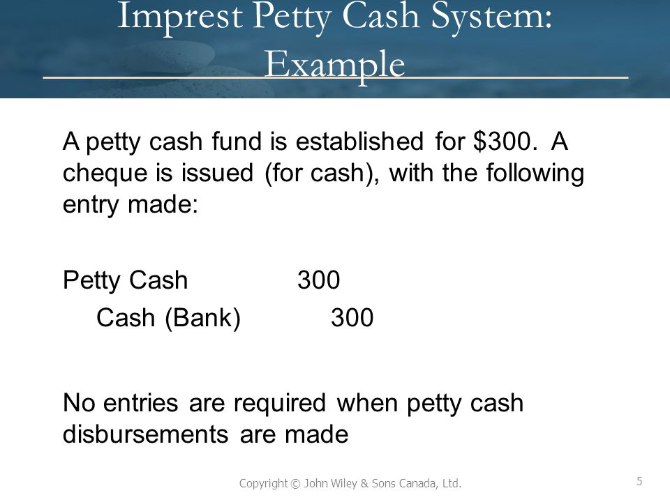 5 Copyright © John Wiley & Sons Canada, Ltd. Imprest Petty Cash System: Example A petty cash fund is established for $300. A cheque is issued (for cas