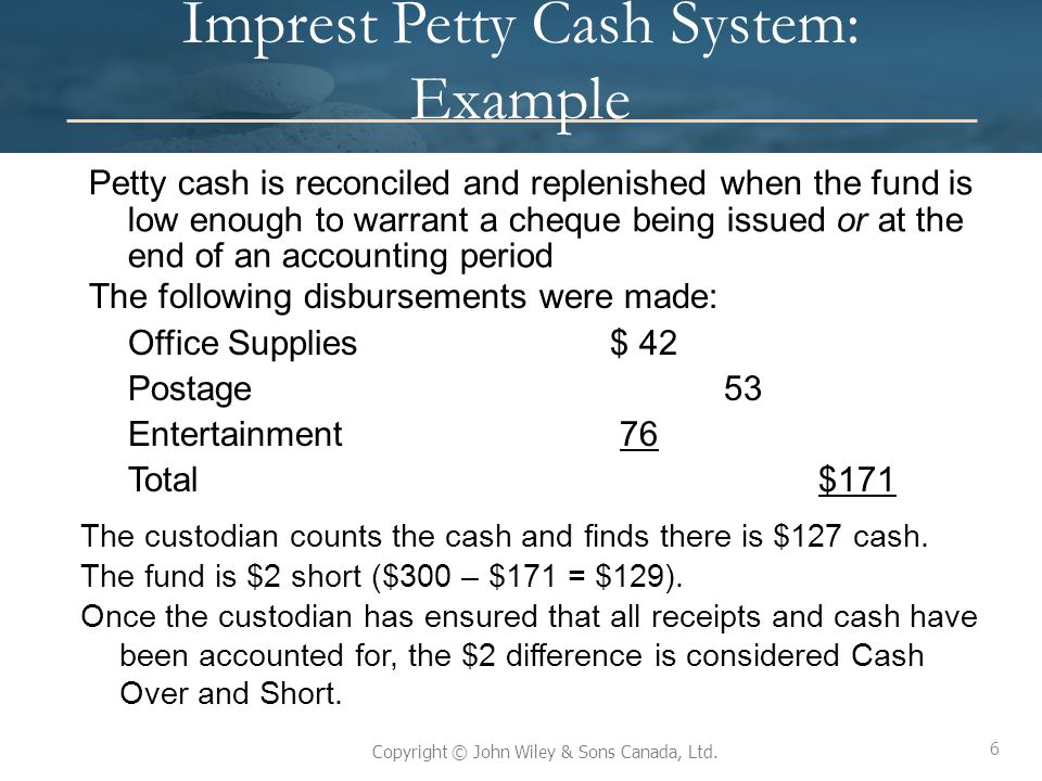 6 Copyright © John Wiley & Sons Canada, Ltd. Imprest Petty Cash System: Example Petty cash is reconciled and replenished when the fund is low enough t