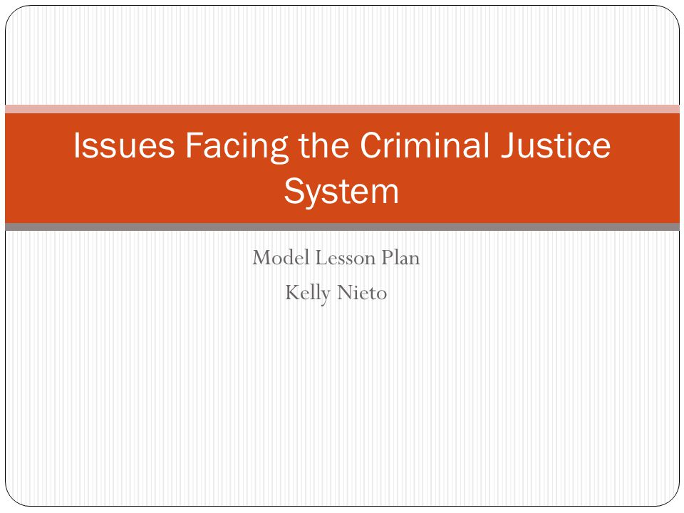 Model Lesson Plan Kelly Nieto Issues Facing the Criminal Justice System