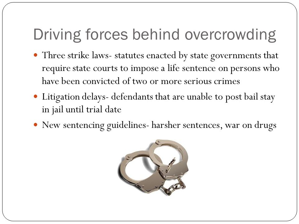 Driving forces behind overcrowding Three strike laws- statutes enacted by state governments that require state courts to impose a life sentence on persons who have been convicted of two or more serious crimes Litigation delays- defendants that are unable to post bail stay in jail until trial date New sentencing guidelines- harsher sentences, war on drugs