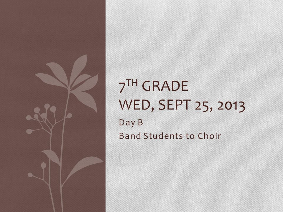 Day B Band Students to Choir 7 TH GRADE WED, SEPT 25, 2013