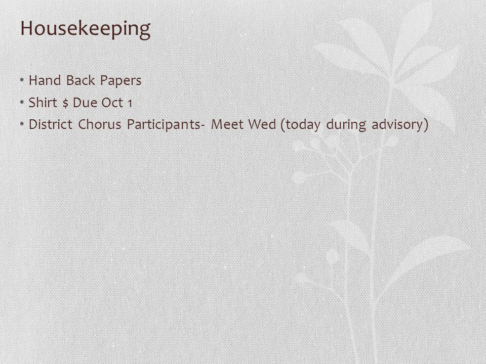 Housekeeping Hand Back Papers Shirt $ Due Oct 1 District Chorus Participants- Meet Wed (today during advisory)