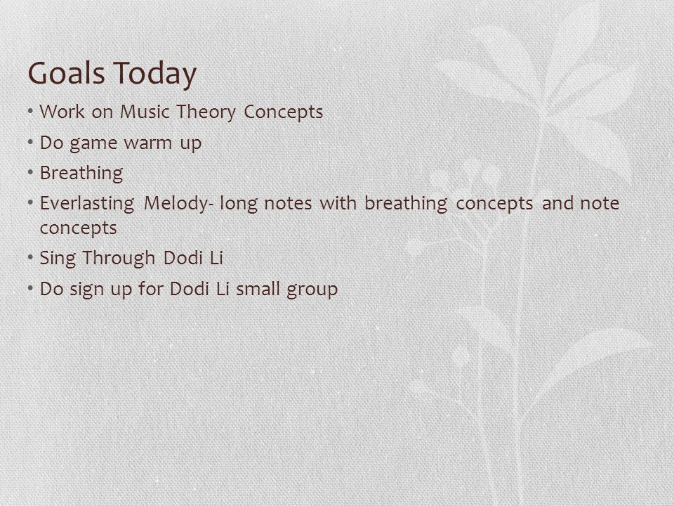 Goals Today Work on Music Theory Concepts Do game warm up Breathing Everlasting Melody- long notes with breathing concepts and note concepts Sing Through Dodi Li Do sign up for Dodi Li small group